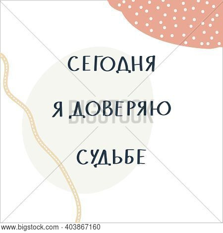 Russian Motivating Phrase - Today I Trust Fate. Lettering On Abstract Handdrawn Background.