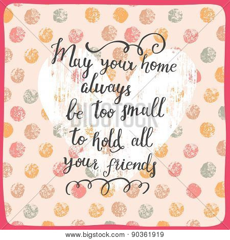 May your home always be too small to hold all your friends . Inspirational and motivational background. Bright card with warm wish to have a lot of friends
