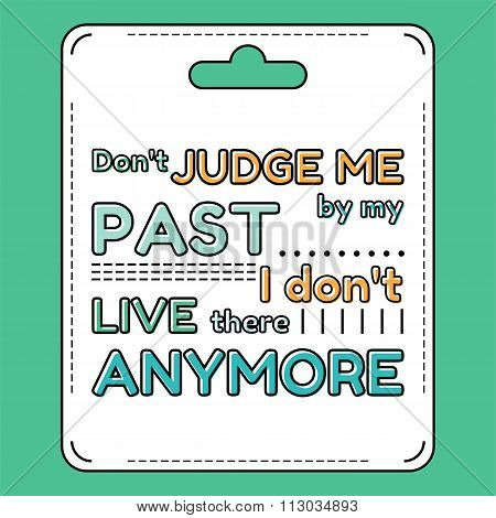 Don't judge me by my past. I don't live there anymore