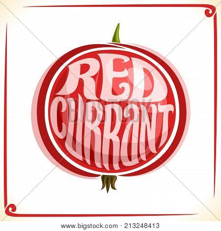 Vector logo for Redcurrant, label with one whole red currant for package of fresh juice or ice cream, price tag with original font for word redcurrant inscribed in berry shape, sticker for vegan store