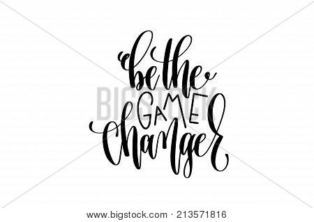 be the game changer black and white hand lettering positive quote, motivation and inspiration phrase to poster, t-shirt design or greeting card, calligraphy vector illustration