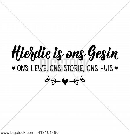 Translation From Afrikaans: This Is Our Family Our Life, Our Story, Our Home. Modern Vector Brush Ca