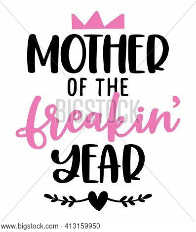 Mother Of The Freaking Year - Funny Hand Drawn Calligraphy Text. Good For Fashion Shirts, Poster, Gi