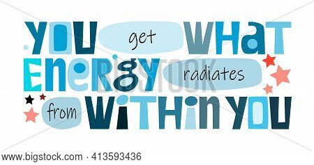 You Get What Energy Radiates From You Affirmation Quote In Vector. Colourful Letters. Motivational I