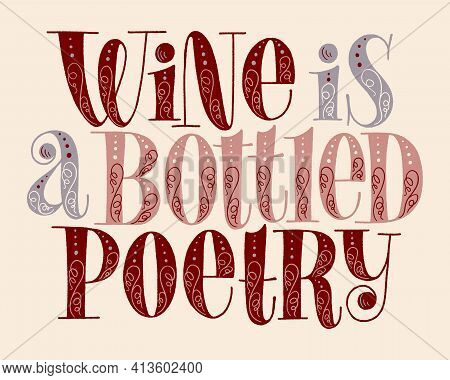 Wine Is A Bottled Poetry Hand Lettering. Text For Restaurant, Winery, Vineyard, Festival. Phrase For