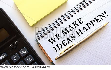 Notepad With Text We Make Ideas Happen, Next To It Lies A Calculator And Yellow Note Papers.