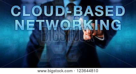 Enterprise strategist is pushing CLOUD-BASED NETWORKING on a touch screen interface. Business metaphor and information technology concept for cost effective computer networking architecture.