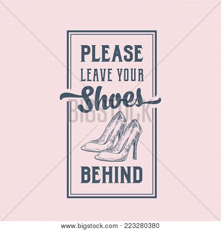 Please Leave Your Shoes Behind. Abstract Vector Sign, Label or Poster. Hand Drawn High Heels Women Shoe Pair with Retro Typography. Vintage Style Card, Banner or Sticker Template. Isolated.