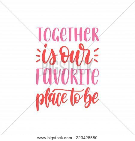 Together Is Our Favorite Place To Be hand lettering phrase. Vector February 14 calligraphy on white background. Valentines day typography.