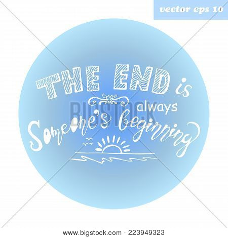 Hand Lettered Quote. The End Is Always Someone`s Beginning. Element For Poster, Print, Postcard, Ban