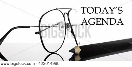 Today's Agenda Text. Glasses And Pencil Isolated On The White Background