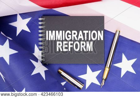 American Concept. The Us Flag Has A Pen And A Notebook With The Inscription - Immigration Reform