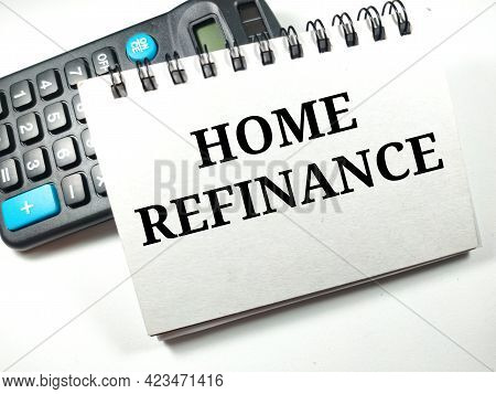 Finance Concept.text Home Refinance On Notebook With Calculator On White Background.