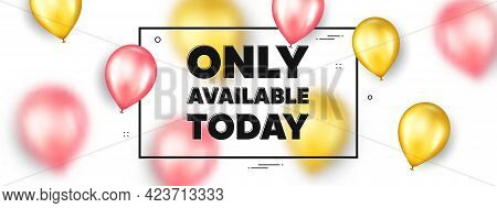 Only Available Today. Balloons Frame Promotion Ad Banner. Special Offer Price Sign. Advertising Disc