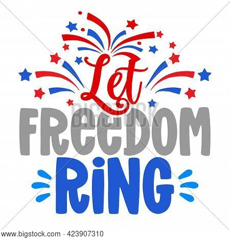 Let The Freedom Ring - Independence Day Usa With Motivational Text. Good For T-shirts, Happy July 4t