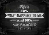 "Quote Typographical Background, vector design. ""Life is 10% what happens to me and 90% how I react to it"". Chalkboard background. Black illustration variant. poster"
