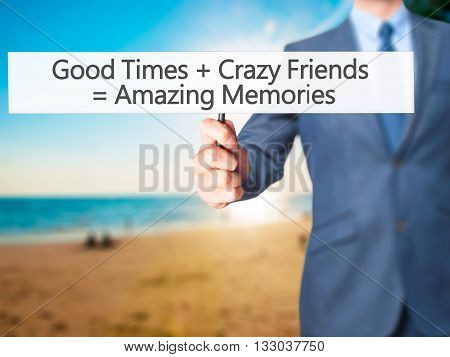 Good Times  Crazy Friends  Amazing Memories - Businessman Hand Holding Sign