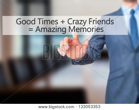 Good Times  Crazy Friends  Amazing Memories - Businessman Hand Pressing Button On Touch Screen Inter