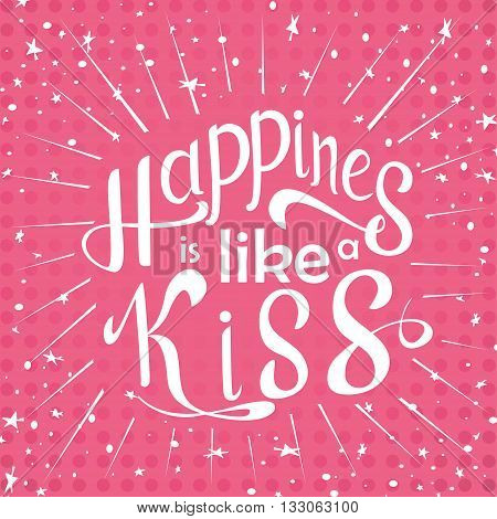 Vector hand drawn lettering. Happines is like a kiss. Typogrraphic inspirational quote on colorful background. Poster template for design postcard or greeting card