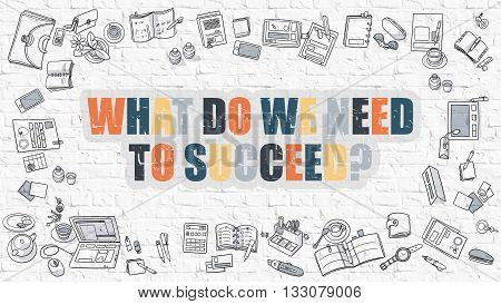 What Do We Need to Succeed Concept. What Do We Need to Succeed Drawn on White Brick Wall. What Do We Need to Succeed in Multicolor. Doodle Design. Modern Style Illustration. Line Style Illustration.