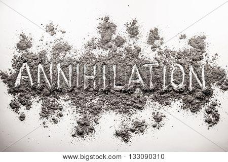 Word annihilation written in chaos of grey ash dust dirt