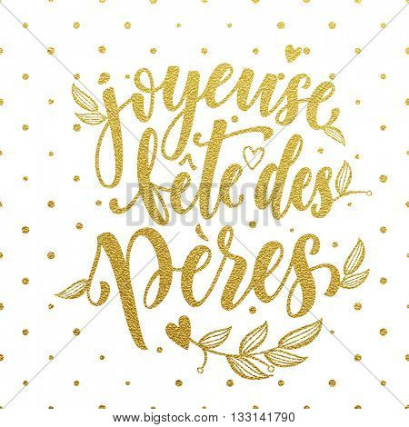 Joyeuse Fete des Peres vector greeting card text. Father Day gold glitter polka dot and heart pattern. French Fathers Day hand drawn golden calligraphy flourish lettering. White background wallpaper.