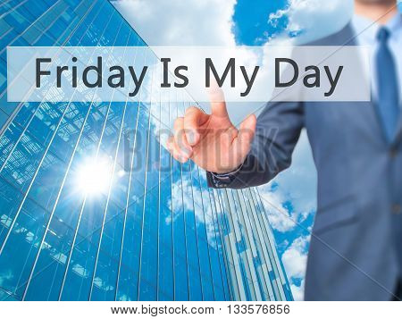 Friday Is My Day - Businessman Hand Pressing Button On Touch Screen Interface.
