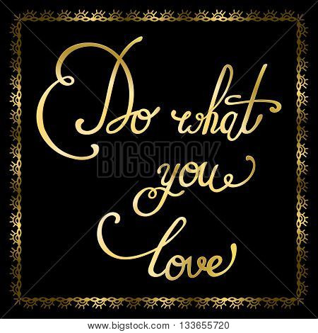 Do what you love. Hand drawn elegant golden quote. Perfect design element for housewarming poster, t-shirt design. Golden lettering. Vector art.