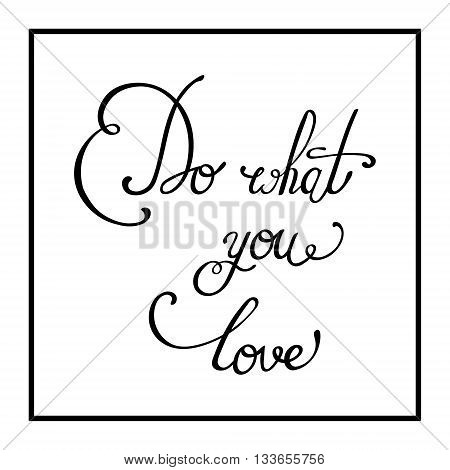 Do what you love. Hand drawn elegant quote for your design. Perfect design element for housewarming poster, t-shirt design. Handdrawn lettering. Vector art.