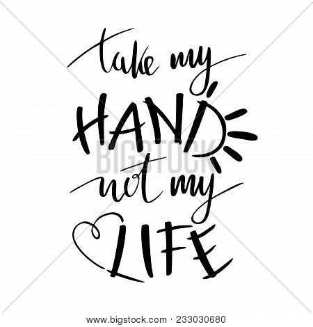 Pro-life, Anti-abortion Movement Lettering Quote Take My Hand Not My Life, Isolated. Heart Sign, For