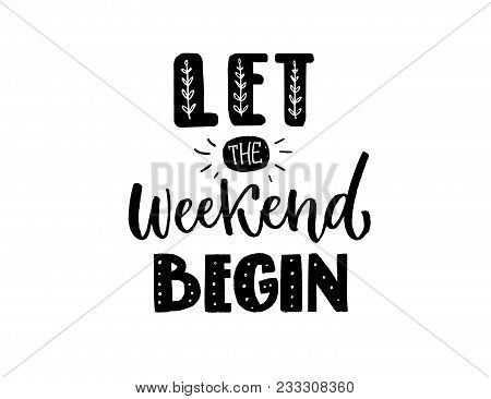 Let The Weekend Begin. Funny Inscription, Black Hand Lettering For T-shirts, Apparel Print And Socia
