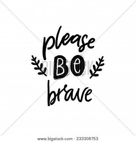 Please be brave. Inspirational and motivational quote for printed posters, t-shirts and cards. Black hand lettering isolated on white background poster