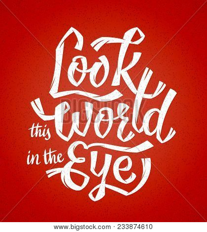 Look This World In The Eye. Vector Hand Lettering Motivation Poster. Cool And Free Strokes Make A Dy
