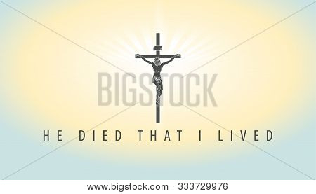 Vector Illustration On A Religious Theme With Crucifix And Words He Died That I Lived. Cross With Cr