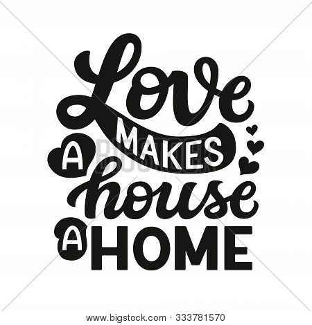 Love Makes A House A Home. Hand Drawn Family Quote Isolated On White Background. Vector Typography F
