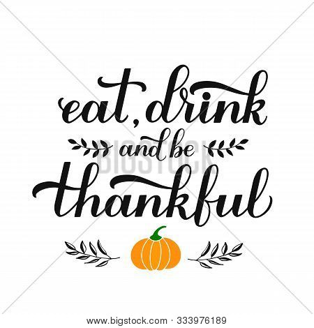 Eat. Drink And Be Thankful Calligraphy Hand Lettering. Thanksgiving Day Inspirational Quote. Easy To