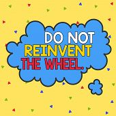 Word writing text Do Not Reinvent The Wheel. Business concept for stop duplicating a basic method previously done Asymmetrical uneven shaped format pattern object outline multicolour design. poster