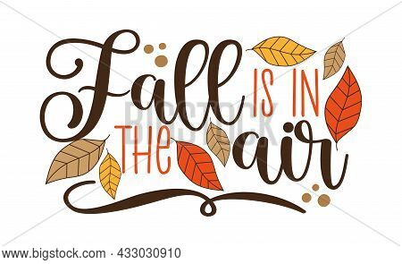 Fall Is The Air - Autumnal Quote With Leaves. Good For Greeting Card, Poster, Home Decor, Label And