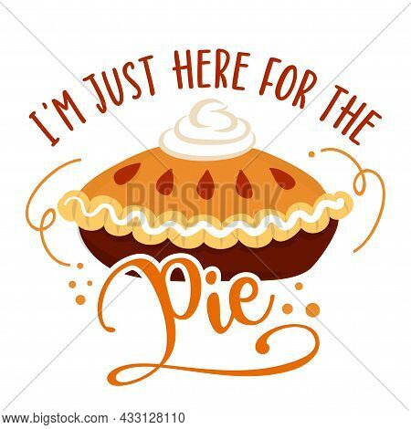 I Am Just Here For The Pie - Hand Drawn Vector Illustration. Autumn Color Poster. Pposters, Greeting