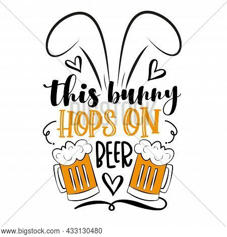 This Bunny Hops On Beer - Funny Phrase With Bunny Ears. Hand Drawn Lettering For Easter Greetings Ca