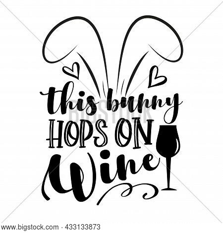 This Bunny Hops On Wine - Funny Phrase With Bunny Ears. Hand Drawn Lettering For Easter Greetings Ca