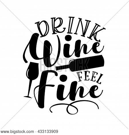 Drink Wine Feel Fine - Funny Phrase With Wineglass And Bottle Silhouette. Good For T Shirt Print, Bi
