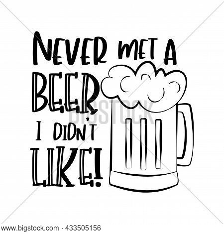 Never Met A Beer I Didin't Like! Funny Text With Beer Mug. Good For Greeting Card, T Shirt Print, Po