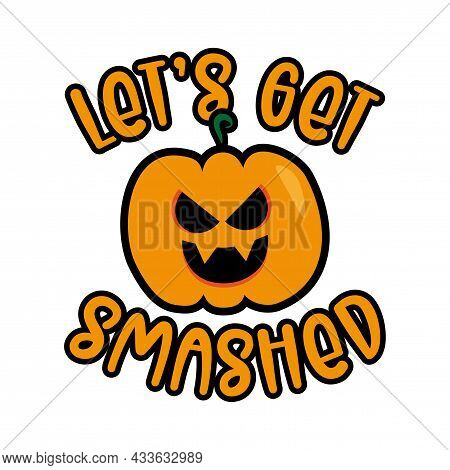 Let's Get Smashed- Funny Halloween Slogan With Scary Pumkin. Good For Textile Print, Poster, Banner,