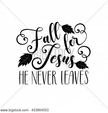 Fall For Jesus He Never Leaves -calligraphy With Leaves. Good For Greeting Card, Poster, Textile Pri