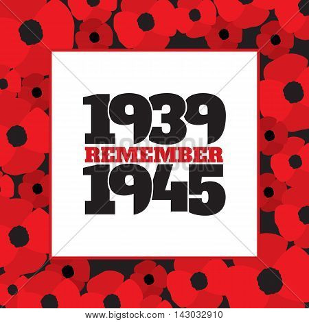 World War II commemorative symbol with dates 1939-1945 and phrase remember inside frame from poppies. Vector illustration in eps8 format.