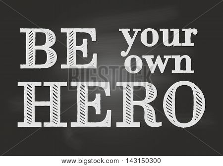 Motivational and inspirational typography poster with lettering quote. Be your own hero. Chalk board. Vector illustration, print
