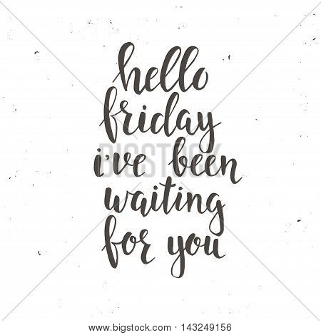 Hello Friday i have been waiting for you. Conceptual handwritten phrase. Hand drawn typography poster.T shirt hand lettered calligraphic design. Inspirational vector typography