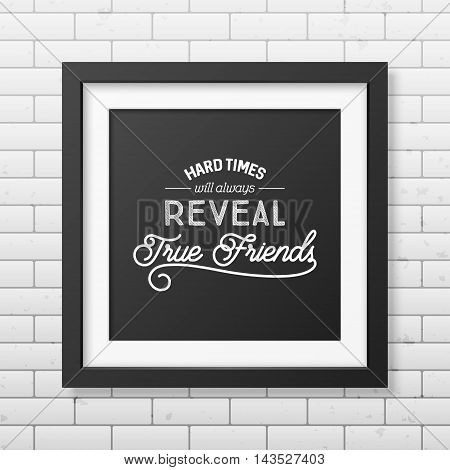 Hard times will always reveal true friends - Typographical Poster in the realistic square black frame on the brick wall background. Vector EPS10 illustration.