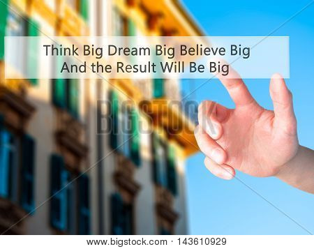 Think Big Dream Big Believe Big And The Result Will Be Big - Hand Pressing A Button On Blurred Backg